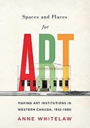 Spaces and Places for Art: Making Art Institutions in Western Canada, 1912-1990 (McGill-Queens/Beaverbrook Canadian Foundation Studies in Art History)