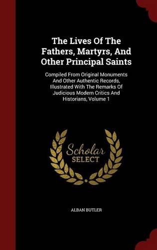 The Lives Of The Fathers, Martyrs, And Other Principal Saints: Compiled From Original Monuments And Other Authentic Records, Illustrated With The ... Modern Critics And Historians, Volume 1