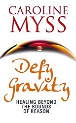 Defy Gravity: Healing Beyond the Bounds of Reason by Caroline Myss (2011-06-06)