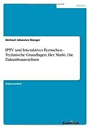 IPTV und Interaktives Fernsehen - Technische Grundlagen, Der Markt, Die Zukunftsaussichten
