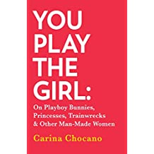 You Play The Girl: On Playboy Bunnies, Princesses, Trainwrecks and Other Man-Made Women (English Edition)