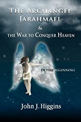In the Beginning (Book I The Archangel Jarahmael and the War to Conquer Heaven) (Volume 1) by John J Higgins (2012-12-18)