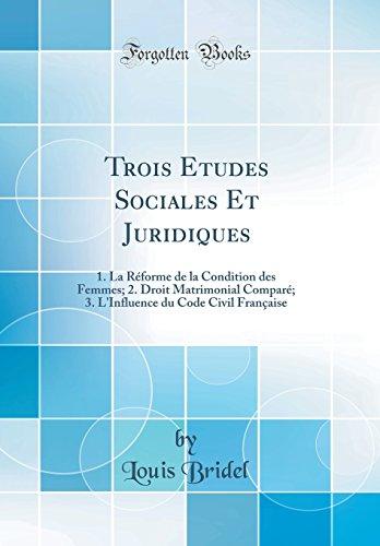 Trois Etudes Sociales Et Juridiques: 1. La Reforme de la Condition Des Femmes; 2. Droit Matrimonial Compare; 3. L'Influence Du Code Civil Francaise (Classic Reprint)