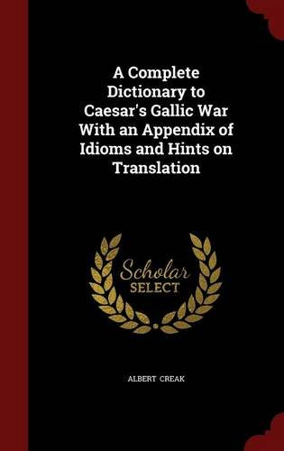 A Complete Dictionary to Caesar's Gallic War With an Appendix of Idioms and Hints on Translation