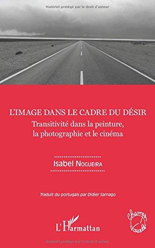 L'image dans le cadre du désir: Transitivité dans la peinture, la photographie et le cinéma par Isabel Nogueira