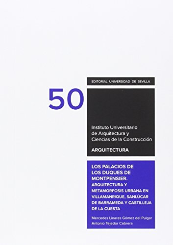 Los palacios de los Duques de Montpensier.: Arquitectura y metamorfosis urbana en Villamanrique, Sanlcar de Barrameda y Castilleja de la Cuesta