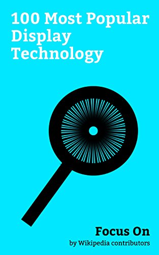 Focus On: 100 Most Popular Display Technology: Display Resolution, Google Glass, OLED, Video, Cathode ray Tube, Pixel, IPS Panel, Liquid-crystal Display, AMOLED, Display Size, etc. (English Edition) -