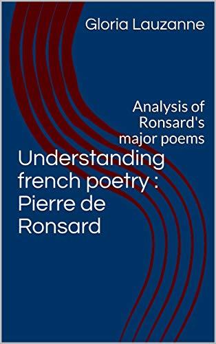 Understanding French Poetry : Pierre De Ronsard : Analysis Of Ronsard's Major Poems por Gloria Lauzanne Gratis
