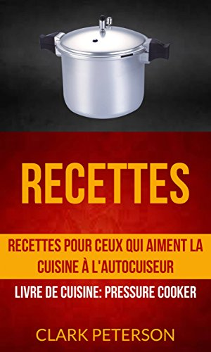 Recettes: Recettes pour ceux qui aiment la cuisine à l'autocuiseur (Livre De Cuisine: Pressure Cooker) par Clark Peterson