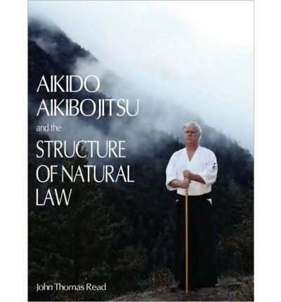 [(Aikido, Aikibojitsu, and the Structure of Natural Law)] [Author: John Thomas Read] published on (October, 2010)