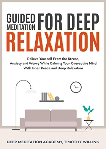Guided Mediation for Deep Relaxation: Relieve Yourself From the Stress, Anxiety and Worry While Calming Your Overactive Mind With Inner Peace and Deep Relaxation (English Edition)