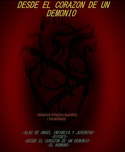 DESDE EL CORAZÓN DE UN DEMONIO: ALAS DE ÁNGEL, INFANCIA Y JUVENTUD-DIOSES-DESDE EL CORAZÓN DE UN DEMONIO-EL HUMANO por Jose Ignacio Pineda Suarez