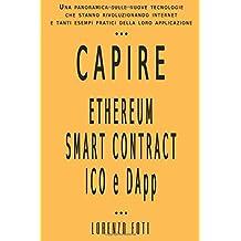 Capire Ethereum Smart Contract ICO e DApp: Una panoramica sulle nuove tecnologie che stanno rivoluzionando internet  e tanti esempi pratici della loro applicazione (Capire la tecnologia)
