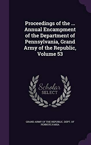 Proceedings of the ... Annual Encampment of the Department of Pennsylvania, Grand Army of the Republic, Volume 53