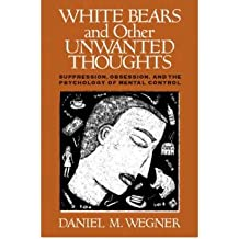 [(White Bears and Other Unwanted Thoughts: Suppression, Obsession, and the Psychology of Mental Control)] [Author: Daniel M. Wegner] published on (May, 1994)