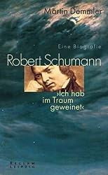 Robert Schumann. Eine Biografie: Ich hab im Traum geweinet