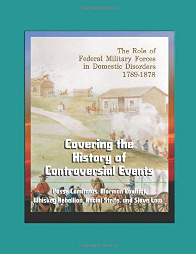 The Role of Federal Military Forces in Domestic Disorders 1789-1878 - Covering the History of Controversial Events, Posse Comitatus, Mormon Conflict, Whiskey Rebellion, Racial Strife, and Slave Law