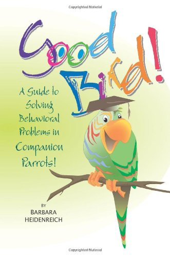 Good Bird!: A Guide To Solving Behavioral Problems In Companion Parrots por Barbara Heidenreich