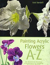 Painting Acrylic Flowers A to Z: An Illustrated Directory of Techniques for Painting 50 Popular Flowers