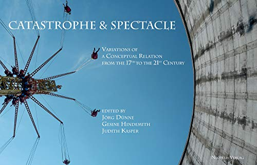 Catastrophe & Spectacle: Variations of a Conceptual Relation from the 17th to the 21st Century