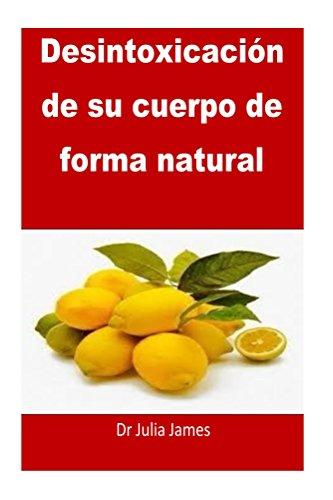 Desintoxicación de su cuerpo de forma natural: Spanish Edition por Dr Julia James