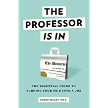 The Professor Is In: The Essential Guide To Turning Your Ph.D. Into a Job (English Edition)