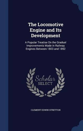 The Locomotive Engine and Its Development: A Popular Treatise On the Gradual Improvements Made in Railway Engines Between 1803 and 1892