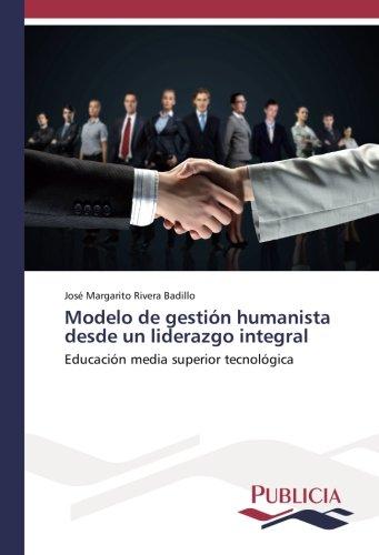 Modelo de gestión humanista desde un liderazgo integral: Educación media superior tecnológica por José Margarito Rivera Badillo