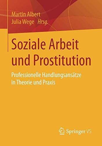 Soziale Arbeit und Prostitution: Professionelle Handlungsansätze in Theorie und Praxis