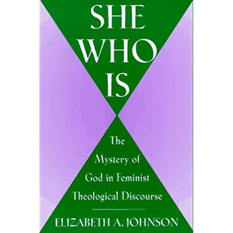 She Who is: The Mystery of God in a Feminist Theological Discourse by Elizabeth A. Johnson