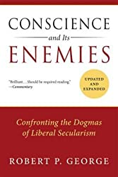 Conscience and Its Enemies: Confronting the Dogmas of Liberal Secularism, Updated & Expanded (American Ideals & Institutions)