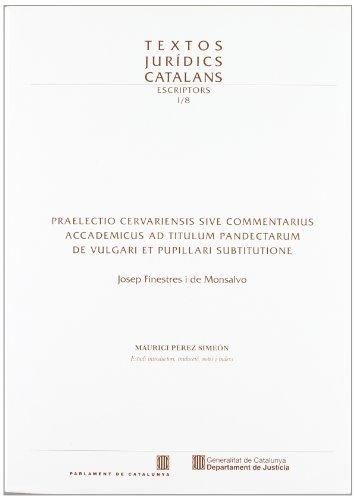 Praelectio Cervariensis sive commentarius accademicus ad titulum Pandectarum de vulgari et pupillari substitutione (Textos Jurídics Catalans) por Josep Finestres i de Monsalvo