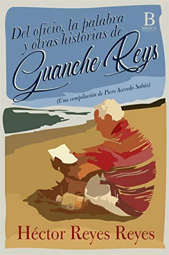 Del oficio, la palabra y otras historias  de Guanche Reys. (Una compilación de Piero Acevedo Sabás) por Héctor Reyes Reyes