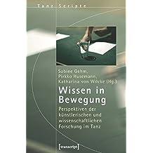 Wissen in Bewegung: Perspektiven der künstlerischen und wissenschaftlichen Forschung im Tanz (TanzScripte)