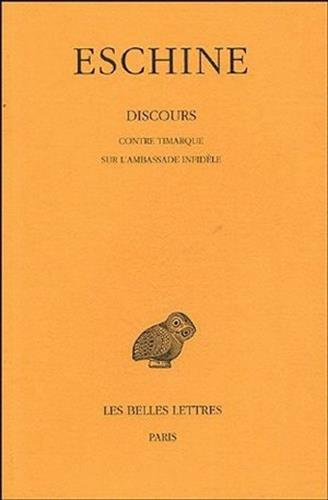 Discours. Tome I : Contre Timarque - Sur l'Ambassade infidèle: La défense d'Eschine à l'accusation de Timarque et Démosthène