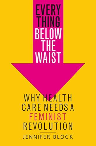 Everything Below The Waist: Why Health Care Needs A Feminist Revolution por Jennifer Block epub