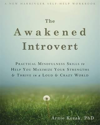{ The Awakened Introvert: Practical Mindfulness Skills to Help You Maximize Your Strengths and Thrive in a Loud and Crazy World } By Kozak, Arnie ( Author ) 05-2015 [ Paperback ]