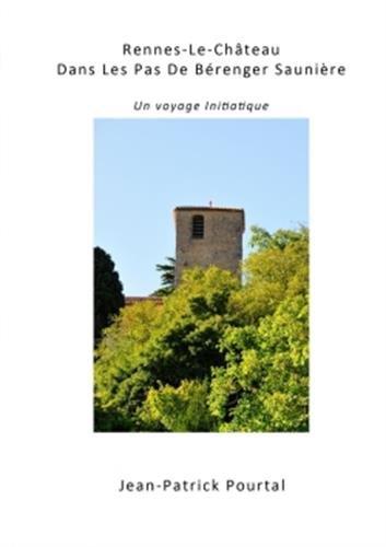 Rennes-Le-Château, Dans Les Pas De Bérenger Saunière - Un voyage initiatique par Jean-Patrick Pourtal