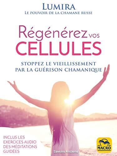 Régénérez Vos Cellules: stoppez le vieillissement par la guérison chamanique (Savoirs Anciens)