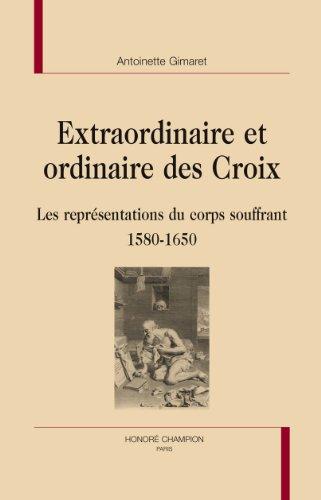 Extraordinaire et ordinaire des croix. Les représentations du corps souffrant 1580-1650