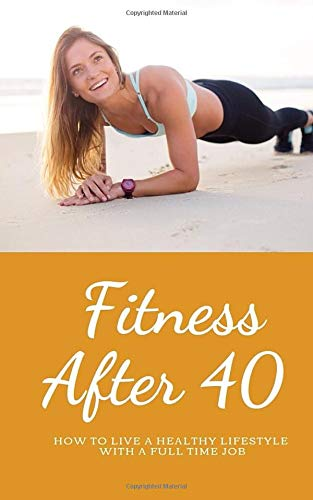 Fitness over 40: How to live a healthy lifestyle with a full time Job