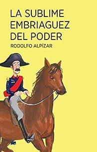 La sublime embriaguez del poder par Rodolfo Alpízar