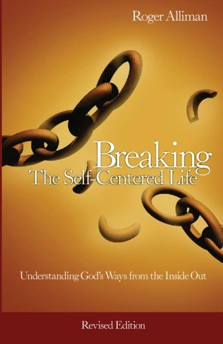 Breaking the Self-Centered Life - Revised Edition: Understanding God's Ways from the Inside Out: Volume 1