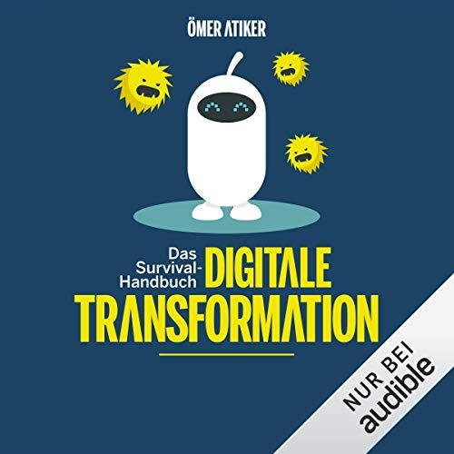 Survival-Handbuch digitale Transformation: Wie Sie dem Wahnsinn die Stirn bieten, den Alltag zu gestalten und Ihr Unternehmen fit für die Zukunft machen
