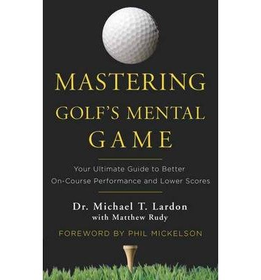 [(Mastering Golf's Mental Game: Your Ultimate Guide to Better On-Course Performance and Lower Scores)] [ By (author) Michael T. Lardon, By (author) Matthew Rudy ] [September, 2014]