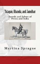 Yatagan, Khanda, and Jamdhar: Swords and Sabers of Persia and India (Knives, Swords, and Bayonets: A World History of Edged Weapon Warfare) by Martina Sprague (2013-07-03)