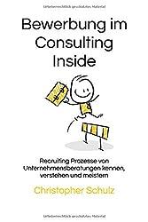 Bewerbung im Consulting Inside: Recruiting Prozesse von Unternehmensberatungen kennen, verstehen und meistern