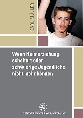 Wenn Heimerziehung scheitert oder schwierige Jugendliche nicht mehr können (Reihe Pädagogik, Band 26)