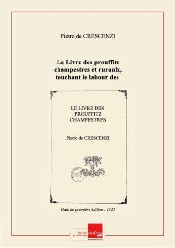 Le Livre desprouffitzchampestres etruraulx, touchant lelabourdeschamps, vignes etjardins, pourfairepuys, fontaines, citernes, maisons etaultres diffices, lequel aestextraict dujardindesantdugrant propritaire deVirgileetde plusieurs aultres docteurs auctentiques, etfut jadis compos parmaistrePierre Des Crescens Imprim ParispourJehan Petit etMichel Le Noir,  -