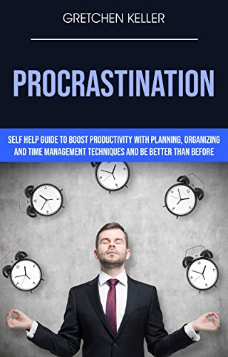 Procrastination: Self Help Guide To Boost Productivity With Planning, Organizing And Time Management Techniques And Be Better Than Before (English Edition) (Keller-systeme)